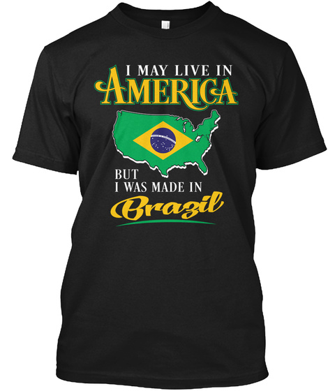I May Live In America But I Was Made In Brazil Black T-Shirt Front