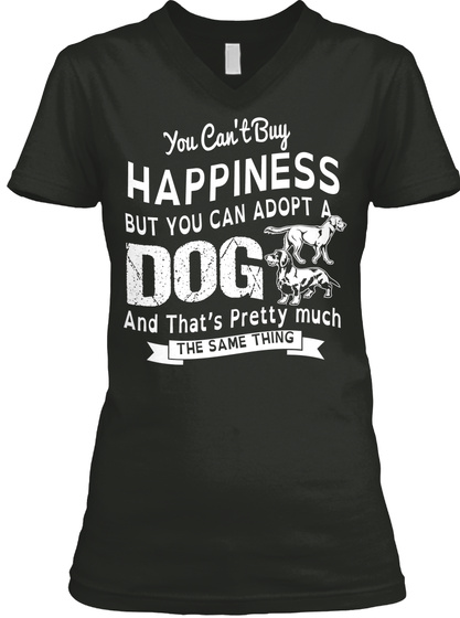 You Can't Buy Happiness But You Can Adopt A Dog And That's Pretty Much The Same Thing Black T-Shirt Front