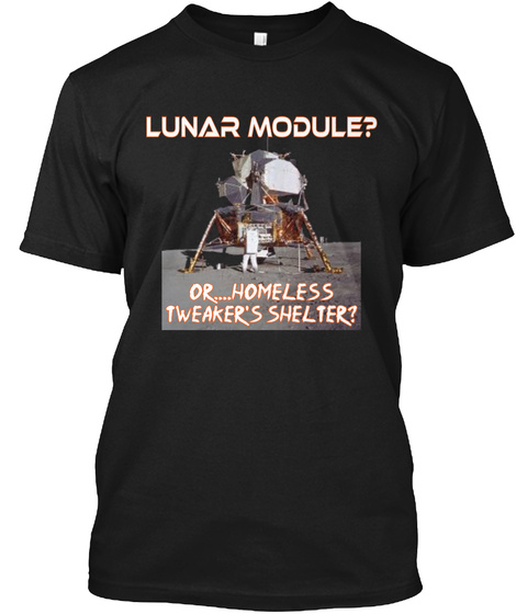 Lunar Module? Or.... Homeless Tweaker's Shelter? Black T-Shirt Front