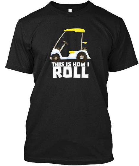 How I Roll Golf Cart Funny Golfers Sport Black T-Shirt Front