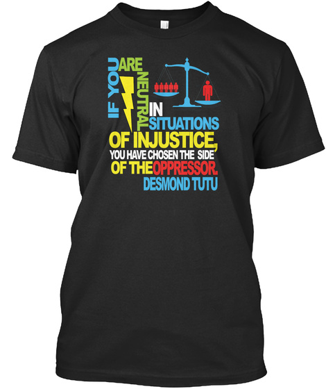 If You Are Neutral In Situations Of Injustice You Have Chosen The Side Of The Oppressor Desmond Tutu Black T-Shirt Front