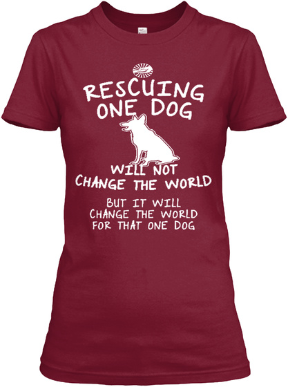 Rescuing One Dog Will Not Change The World But It Will Change The World For That One Dog Cardinal Red T-Shirt Front