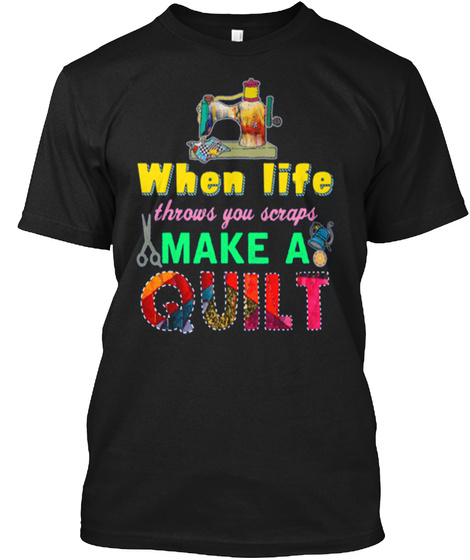 When Life Throws You Scraps Make A Quilt Black T-Shirt Front