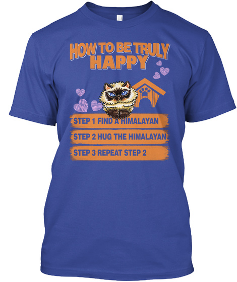 How To Be Truly Happy Step 1 Find A Himalayan Step 2 Hug The Himalayan Step 3 Repeat Step 2 Deep Royal T-Shirt Front
