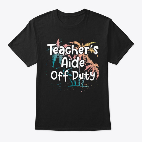Teacher's Aide Vacation Gift Off Duty Black T-Shirt Front