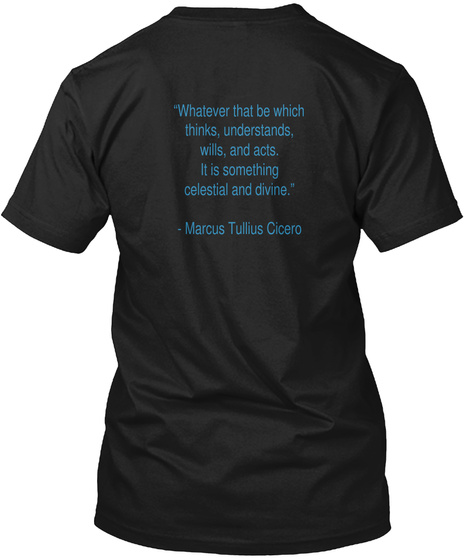 """""""Whatever That Be Which Thinks,  Understands, Wills, And Acts. It Is Something Celestial And Divine.""""    Marcus... Black T-Shirt Back"""