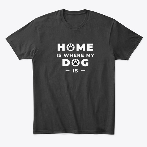 Home Is Where My Dog Is Black T-Shirt Front
