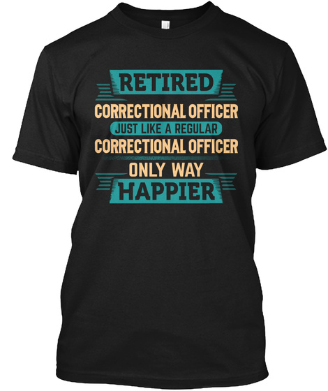 Retired Correctional Officer Just Like A Regular Correctional Officer Only Way Happier Black T-Shirt Front