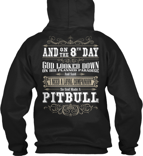 "And On The 8 Th Day God Looked Down On His Planned Paradise And Said ""I Need A Loyal Companion"" So God Made A Pitbull Black Sweatshirt Back"