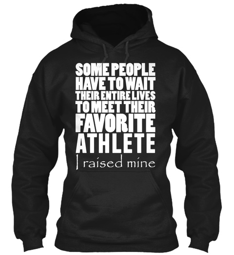 Some People Have To Wait Their Entire Lives To Meet Their Favorite Athlete I Raised Mine Black Sweatshirt Front