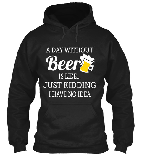 A Day Without Beer Is Like Just Kidding I Have No Idea Black T-Shirt Front