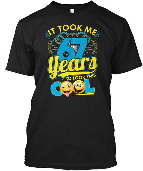 It Took Me 67 Years To Look This Cool Black T-Shirt Front