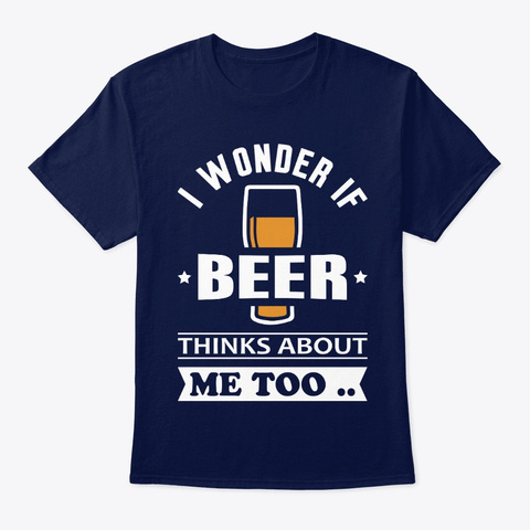 I Wonder If Beer Thinks About Me Navy T-Shirt Front