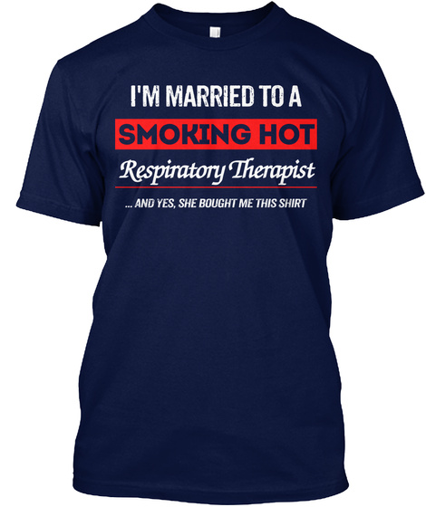 I'm Married To A Smoking Hot Respiratory Therapist .. And Yes, She Bought Me This Shirt Navy T-Shirt Front