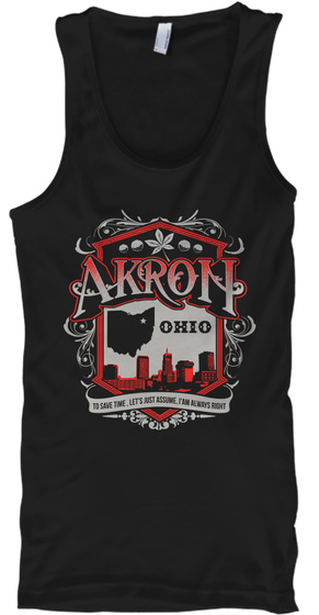 Akron Ohio To Save Time Let's Just Assume I Am Always Right Black T-Shirt Front