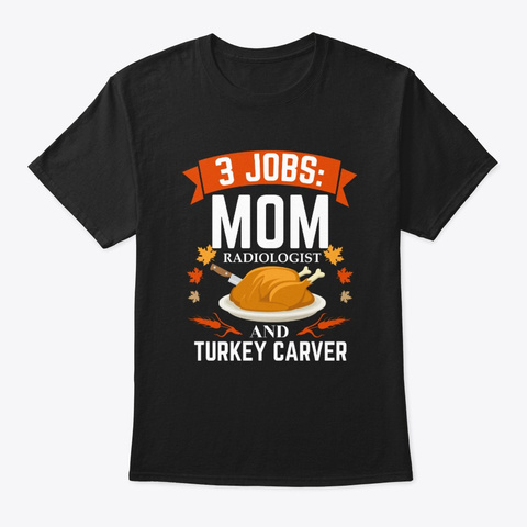 3 Jobs Mom Radiologist  Turkey Carver Black T-Shirt Front