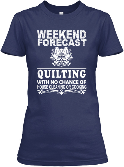 Weekend Forecast Quilting With No Chance Of House Cleaning Or Cooking Navy T-Shirt Front