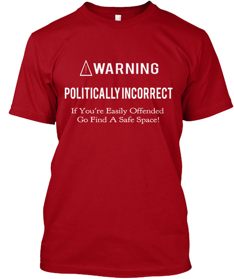 Warning Politically Incorrect If You're Easily Offended Go Find A Safe Space Deep Red T-Shirt Front