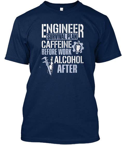 Engineer Survival Plan Caffeine Before Work Alcohol After Navy T-Shirt Front