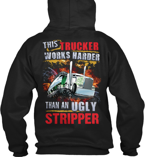 This Trucker Works Harder Than An Ugly Stripper Black T-Shirt Back