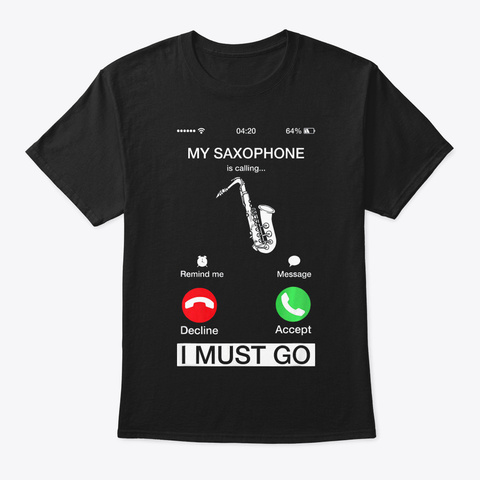 My Saxophone Is Calling And I Must Go Fu Black T-Shirt Front