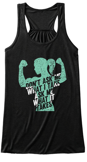 Don't Ask Me What I Take Ask Me What It Takes Black T-Shirt Front