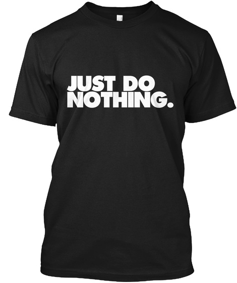 Just Do Nothing. Black T-Shirt Front