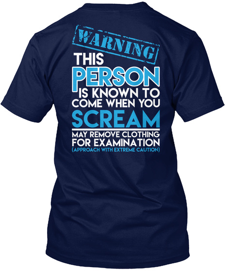 Warning This Person Is Known Come When You Scream May Remove Clothing For Examination Approach With Extreme Caution Navy T-Shirt Back