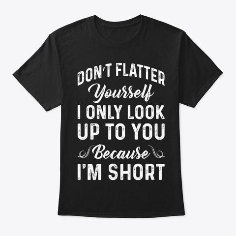 Do Not Flatter You Funny Shirt Hilarious Black T-Shirt Front