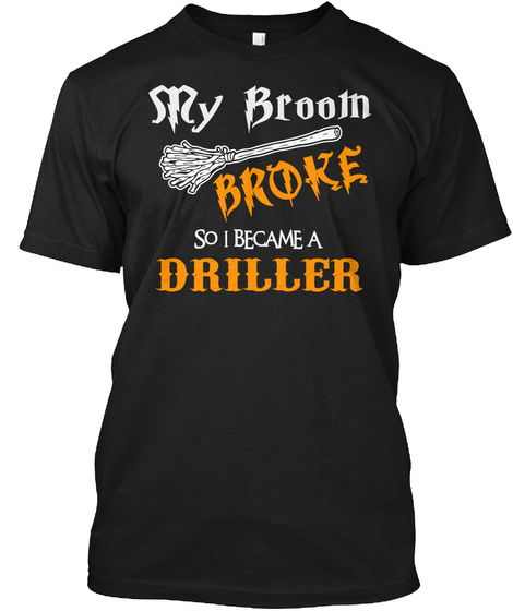 S Ry Broom Broke So I Became A Driller Black T-Shirt Front