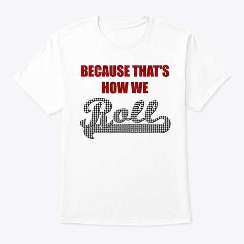 Because That's How We Roll White T-Shirt Front