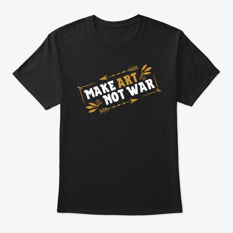 Make Art, Not War Black T-Shirt Front