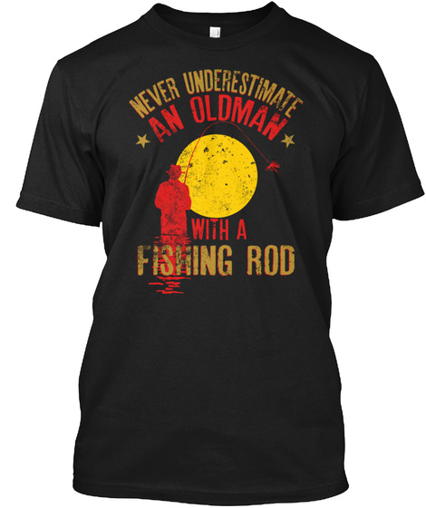 Never Underestimate An Oldman With A Fishing Rod Black T-Shirt Front