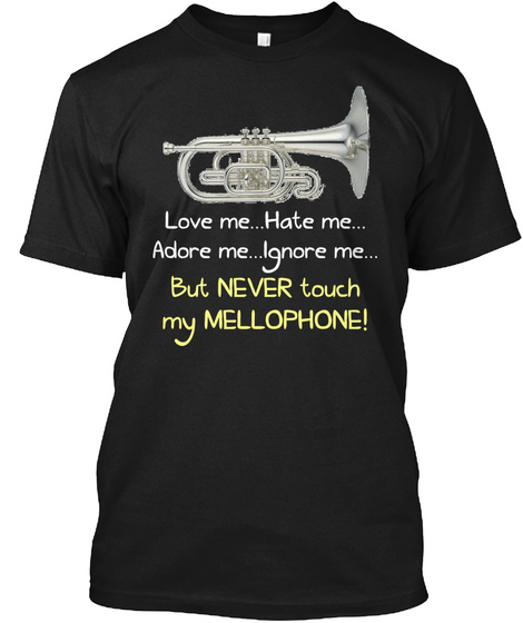 Love Me...Hate Me...Adore Me...Ignore Me...But Never Touch My Mellophone! Black T-Shirt Front