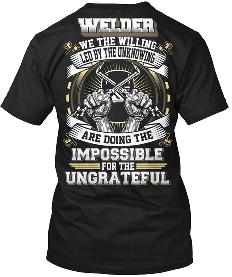 Welder We The Willing Led By The Unknowing Are Doing The Impossible For The Ungrateful Black T-Shirt Back