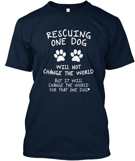 Rescuing One Dog Will Not Change The World But It Will Change The World For That One Dog Every Dog's Dream Rescue,... New Navy T-Shirt Front