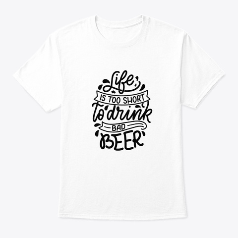 Life Is Too Short To Drink Bad Beer White T-Shirt Front
