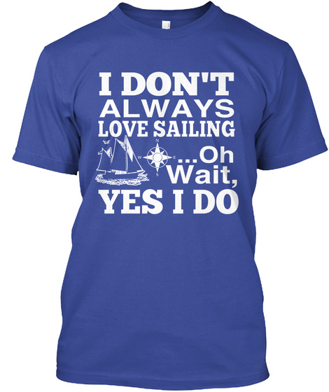 I Dont Always Love Sailing Oh Wait Yes I Do Deep Royal T-Shirt Front