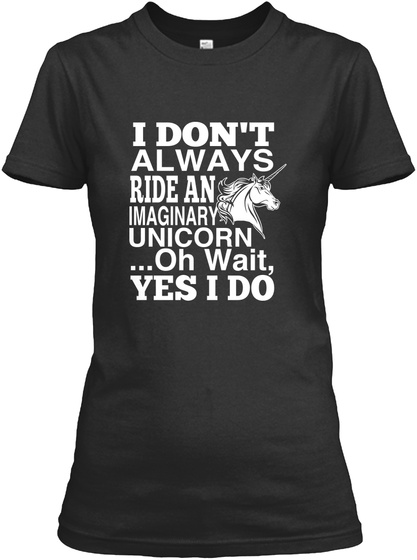 I Dont Always Ride An Imaginary Unicorn ... Oh Wait  Yes I Do Black Women's T-Shirt Front
