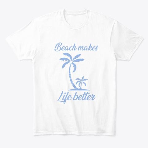 Beach Makes Life Better White T-Shirt Front