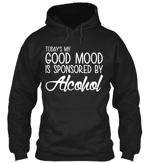 Today's My Good Mood Is Sponsored By Alcohol Black Kaos Front