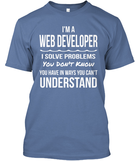 I'm A Web Developer I Solve Problems You Don't Know You Have In Ways You Can't Understand Denim Blue T-Shirt Front
