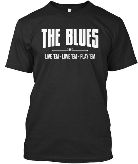 The Blues Live 'em   Love 'em   Play 'em Black T-Shirt Front