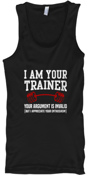 I Am Your Trainer Your Argument Is Invalid But I Appreciate Your Enthusiasm Black T-Shirt Front