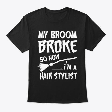 My Broom Broke So Now I'm Hair Stylist Black T-Shirt Front