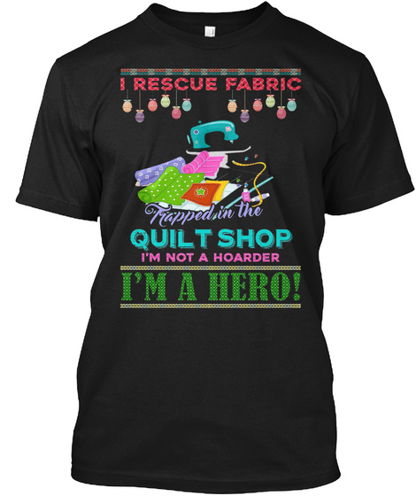 I Rescue Fabric Trapped In The Quilt Shop I'm Not A Hoarder I'm A Hero! Black T-Shirt Front