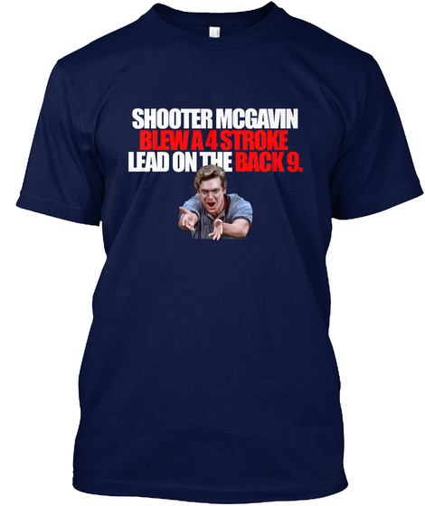 Shooter Mcgavin Blew A 4 Stroke Lead On The Back 9. Navy T-Shirt Front
