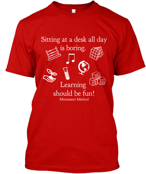 Sitting At A Desk All Day Is Boring. Learning Should Be Fun! Montessori Method Classic Red T-Shirt Front