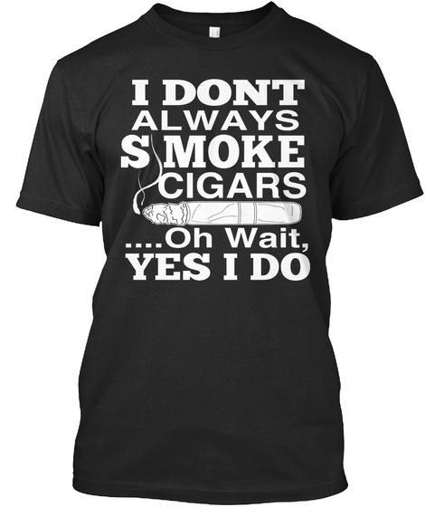 I Dont Always Smoke Cigars Oh Wait Yes I Do  Black T-Shirt Front