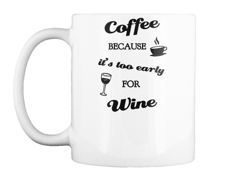 Coffee Because It's Too Early  For Wine White T-Shirt Front